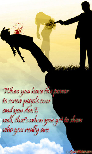 to screw people over and you don t well that s when you get to show ...