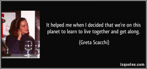 ... we're on this planet to learn to live together and get along. - Greta