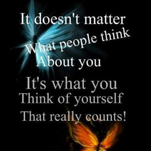 ... think about you. it's what you think of yourself that really counts