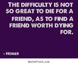 ... not so great to die for a friend, as to find a friend worth dying for