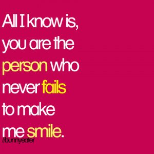 All I know is, you are the person who never fails to make me smile.