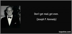 Don't get mad, get even. - Joseph P. Kennedy