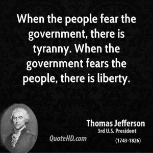 the people fear the government, there is tyranny. When the government ...
