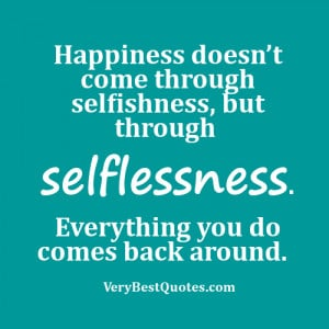 Happiness doesn't come through selfishness, but through selflessness ...