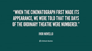 """... The Days Of The Ordinary Theatre Were Numbered. """" - Ivor Novello"""