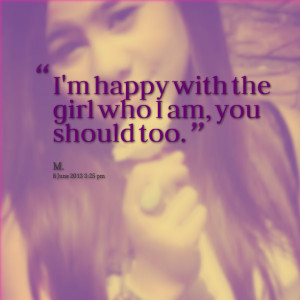 Quotes Picture: i'm happy with the girl who i am, you should too