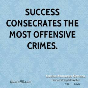 Success consecrates the most offensive crimes. - Lucius Annaeus Seneca