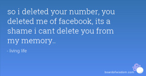 ... deleted me of facebook, its a shame i cant delete you from my memory
