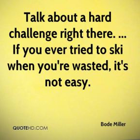 Bode Miller - Talk about a hard challenge right there. ... If you ever ...