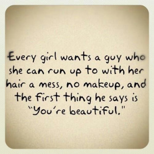 Every girl wants a guy who she can run up to with her hair a mess no ...