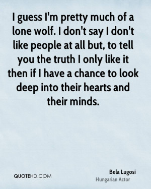 guess I'm pretty much of a lone wolf. I don't say I don't like ...