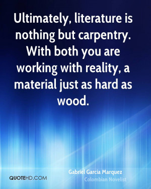 Ultimately, literature is nothing but carpentry. With both you are ...