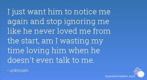 him to notice me again and stop ignoring me like he never loved me ...