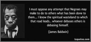 ... leads... whoever debases others is debasing himself. - James Baldwin