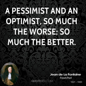 pessimist and an optimist, so much the worse; so much the better.