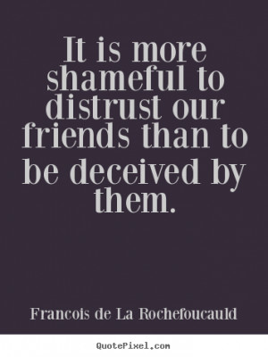 Friendship quote - It is more shameful to distrust our friends than to ...