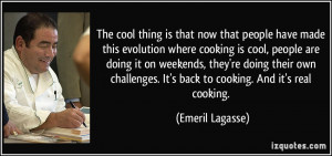 now that people have made this evolution where cooking is cool, people ...