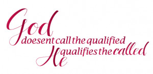 God doesn't call the qualified... does He?