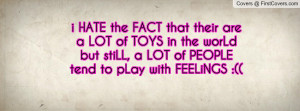 HATE the FACT that their are a LOT of TOYS in the worLd but stiLL, a ...