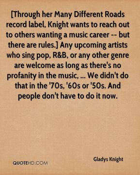 ... 70s, '60s or '50s. And people don't have to do it now. - Gladys Knight
