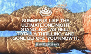 Summer is like the ultimate one-night stand...hot as hell, totally ...