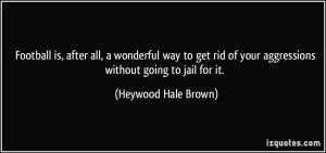 ... of your aggressions without going to jail for it. - Heywood Hale Brown