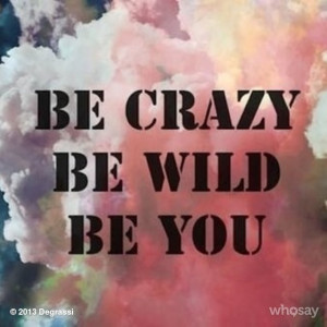 ... quote. Be crazy. Be wild. Be you. #Degrassi #quoteoftheday #quote