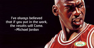 "... if you put in the work, the results will come."" – Michael Jordan"
