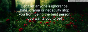 Don't let anyone's ignorance, hate, drama or negativity stop you from ...
