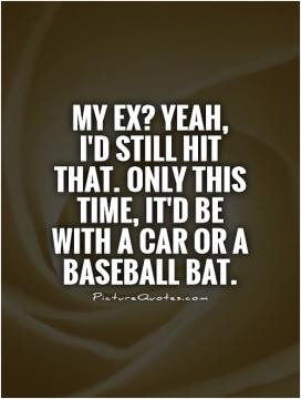 My ex? Yeah, I'd still hit that. Only this time, it'd be with a car or ...