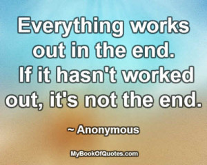 ... out in the end. If it hasn't worked out, it's not the end. ~ Anonymous