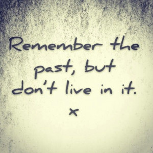 Remember... Don't live in the past x