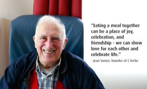 """Eating Together"""" a quote by Jean Vanier, founder of L'Arche"""