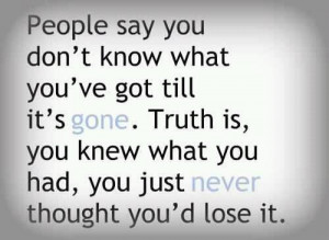 People say you don't know what you've got till it's gone. Truth is ...