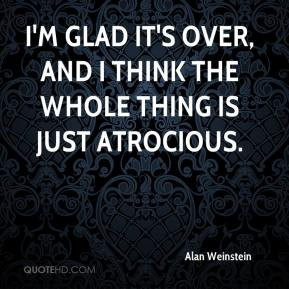 Alan Weinstein - I'm glad it's over, and I think the whole thing is ...
