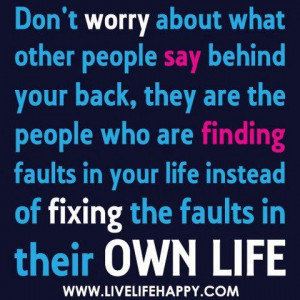 Don't worry about what other people say behind your back, they are the ...