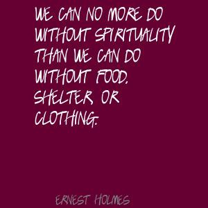... Than We Can Do Without Food, Shelter, Or Clothing. - Ernest Holmes