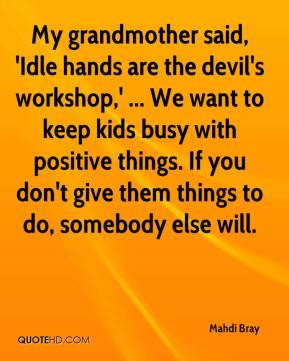 Idle hands are the devil's workshop,' ... We want to keep kids busy ...
