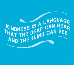 Kindness is a language that the dear can hear and the blind can see.