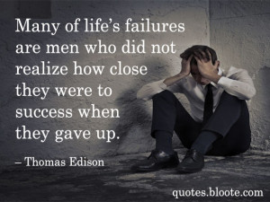 Many of life's failures are men who did not realize how close they ...