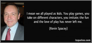 played as kids. You play games, you take on different characters, you ...