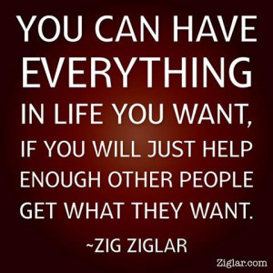 """... if you will just help other people get what they want."""" (Zig Ziglar"""