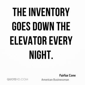 Fairfax Cone - The inventory goes down the elevator every night.