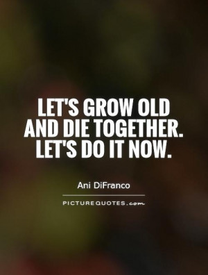 Let's grow old and die together. Let's do it now. Picture Quote #1