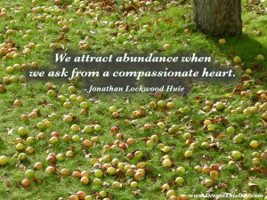 We attract abundance when we ask from a compassionate heart. ...