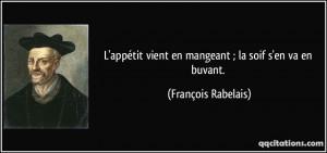 ... vient en mangeant ; la soif s'en va en buvant. - François Rabelais