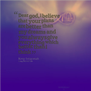 Quotes Picture: dear god, i believe that your plans are better than my ...