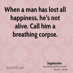 ... has lost all happiness, he's not alive. Call him a breathing corpse