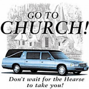 Go to Church! Don't wait for the Hearse to take you!