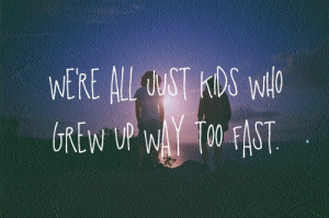 We're all just kids who grew up way too fast. Yeah the good die ...